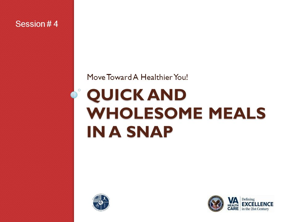 QUICK AND WHOLESOME MEALS IN A SNAP Move Toward A Healthier You! Session # 4