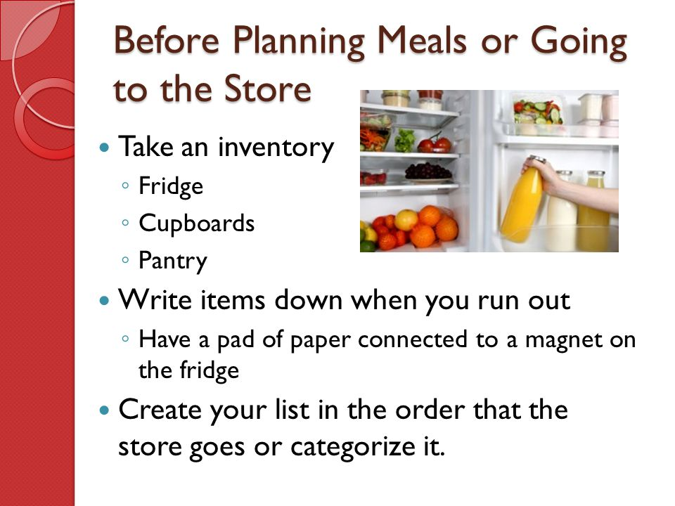 Before Planning Meals or Going to the Store Take an inventory ◦ Fridge ◦ Cupboards ◦ Pantry Write items down when you run out ◦ Have a pad of paper co