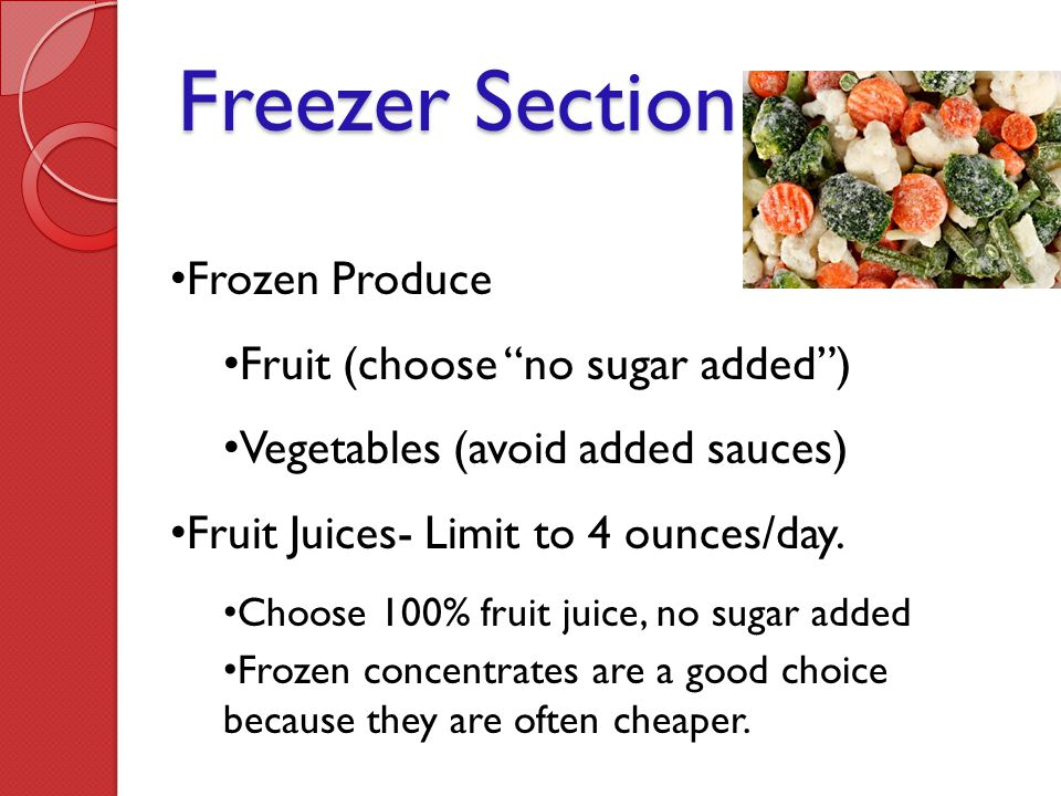 "Freezer Section Frozen Produce Fruit (choose ""no sugar added"") Vegetables (avoid added sauces) Fruit Juices- Limit to 4 ounces/day. Choose 100% fruit"
