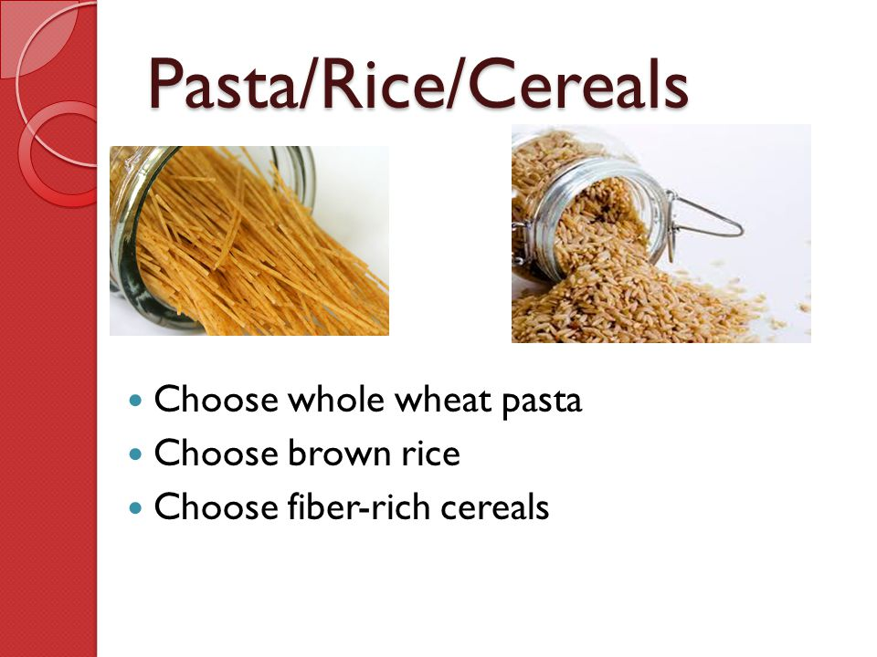 Pasta/Rice/Cereals Choose whole wheat pasta Choose brown rice Choose fiber-rich cereals