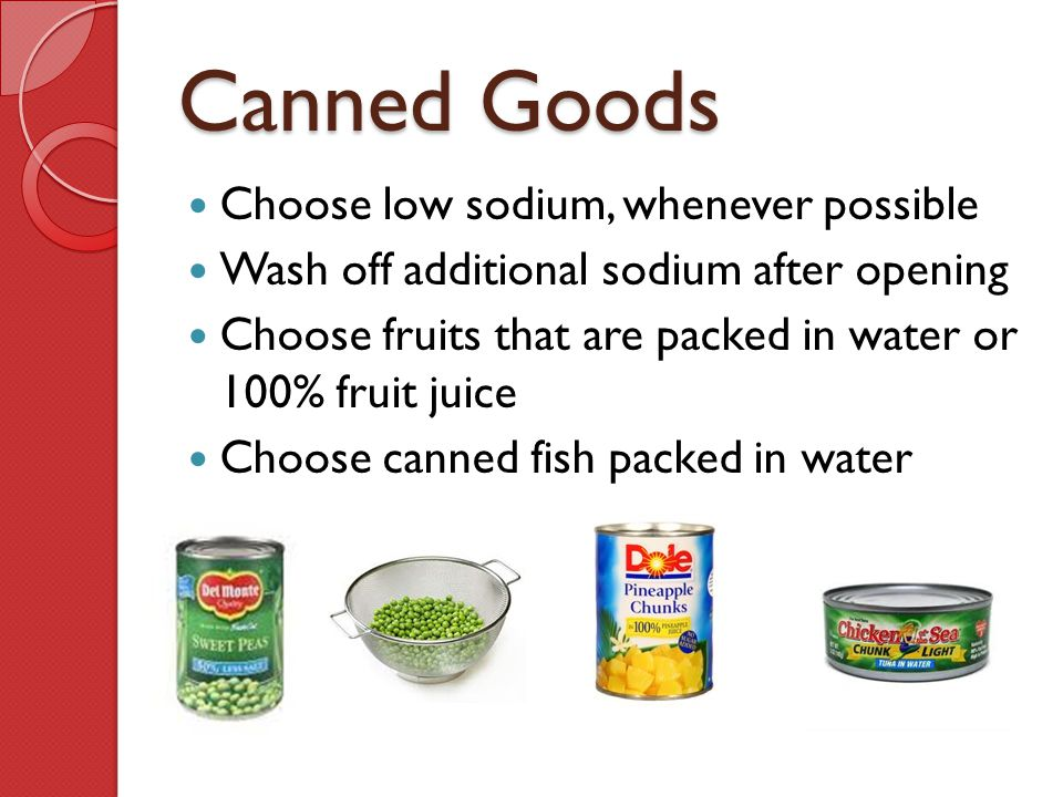 Canned Goods Choose low sodium, whenever possible Wash off additional sodium after opening Choose fruits that are packed in water or 100% fruit juice