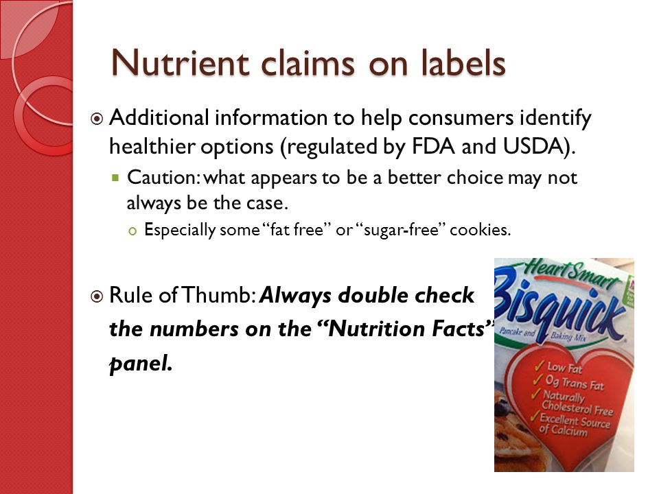 Nutrient claims on labels  Additional information to help consumers identify healthier options (regulated by FDA and USDA).  Caution: what appears t