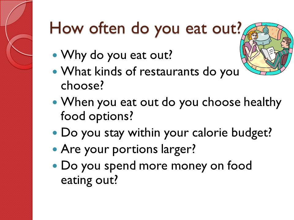 How often do you eat out? Why do you eat out? What kinds of restaurants do you choose? When you eat out do you choose healthy food options? Do you sta