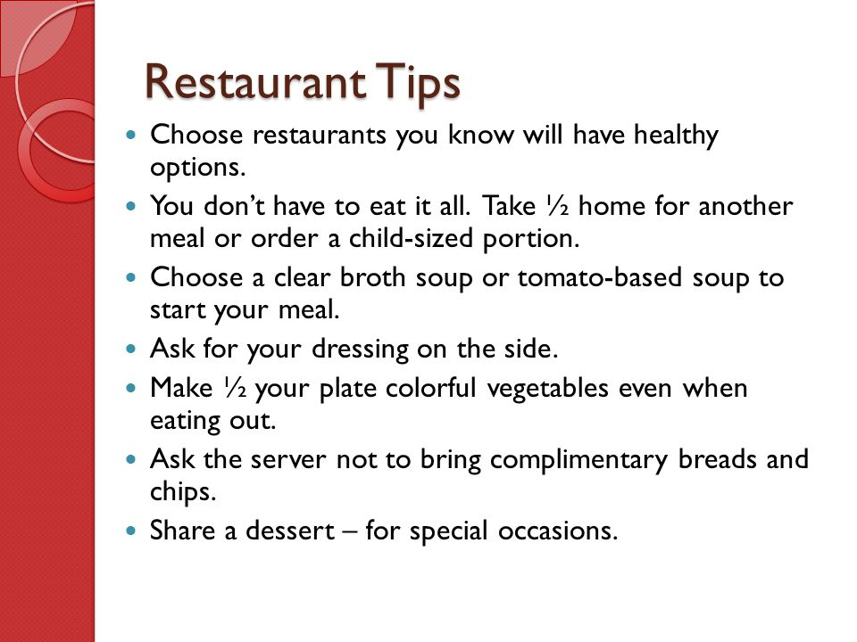 Restaurant Tips Choose restaurants you know will have healthy options. You don't have to eat it all. Take ½ home for another meal or order a child-siz