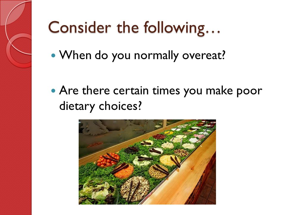 Consider the following… When do you normally overeat? Are there certain times you make poor dietary choices?