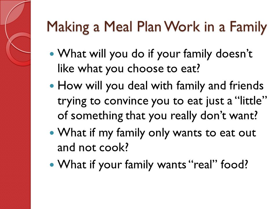 Making a Meal Plan Work in a Family What will you do if your family doesn't like what you choose to eat? How will you deal with family and friends try