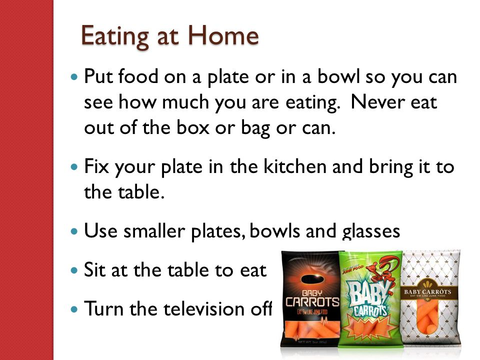 Eating at Home Put food on a plate or in a bowl so you can see how much you are eating. Never eat out of the box or bag or can. Fix your plate in the