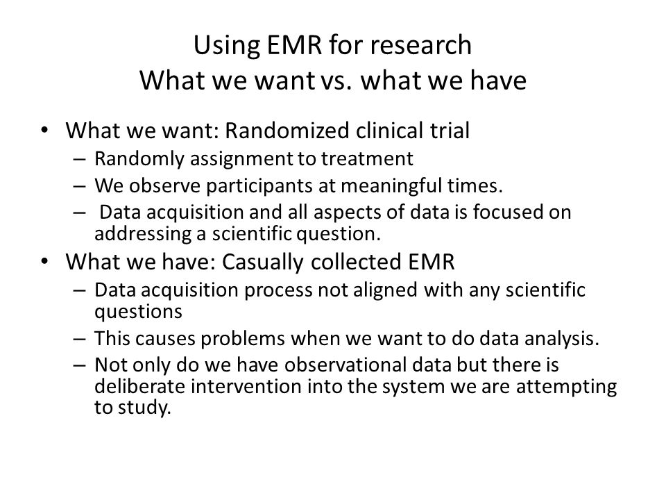 Using EMR for research What we want vs. what we have What we want: Randomized clinical trial – Randomly assignment to treatment – We observe participa