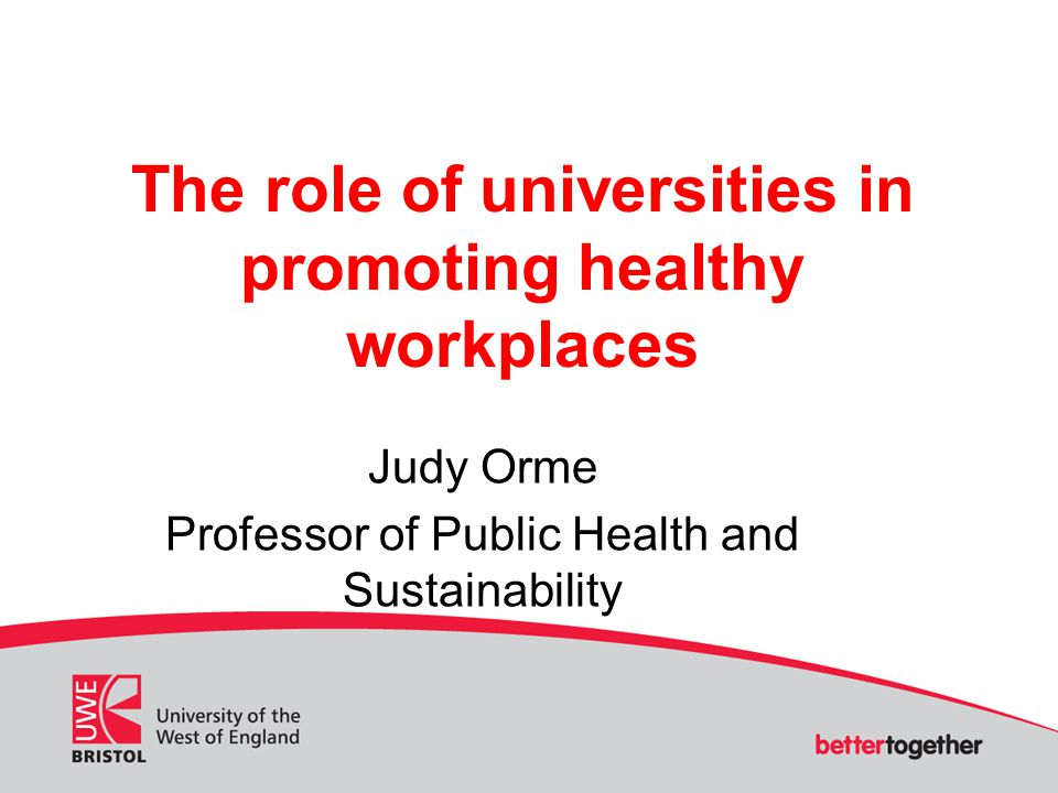 The role of universities in promoting healthy workplaces Judy Orme Professor of Public Health and Sustainability
