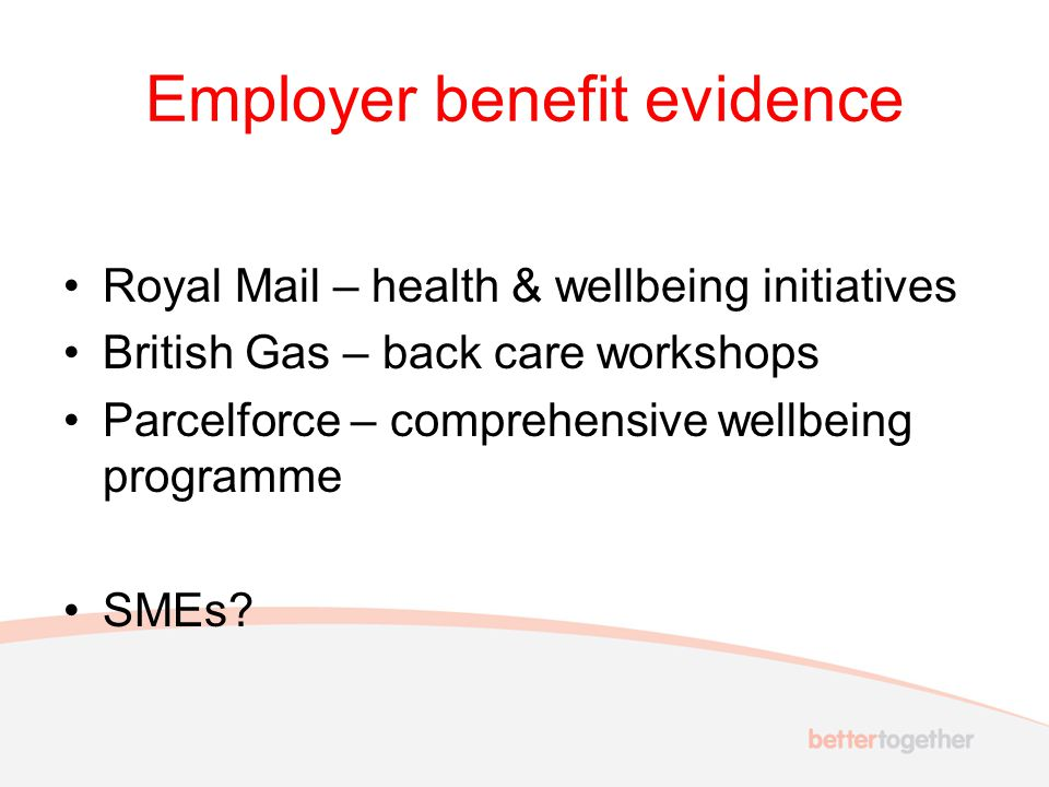 Employer benefit evidence Royal Mail – health & wellbeing initiatives British Gas – back care workshops Parcelforce – comprehensive wellbeing programme SMEs?