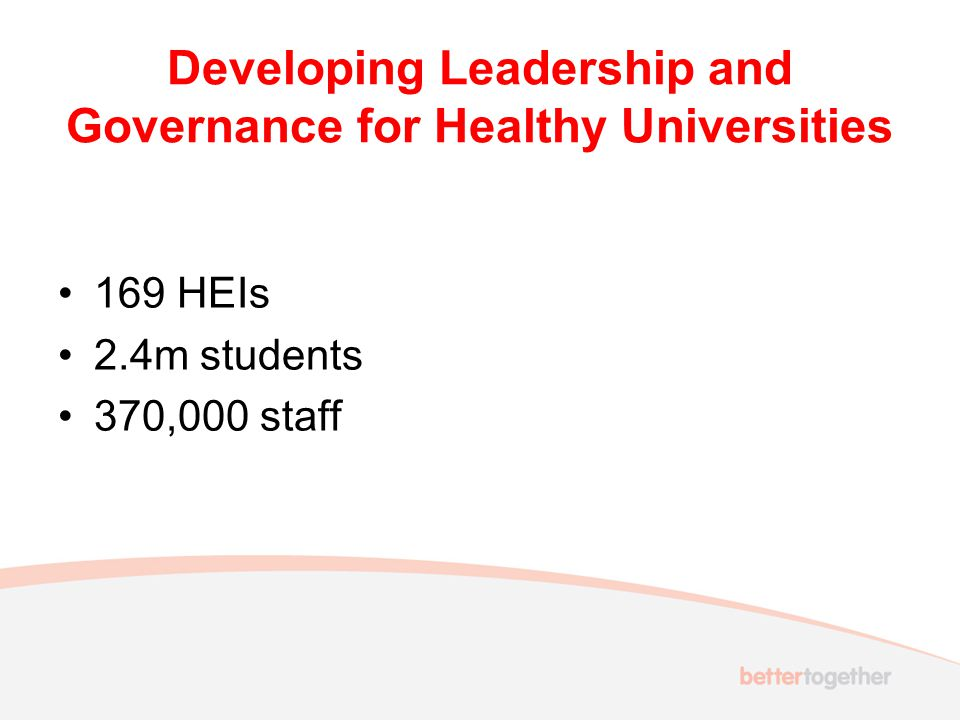 Developing Leadership and Governance for Healthy Universities 169 HEIs 2.4m students 370,000 staff