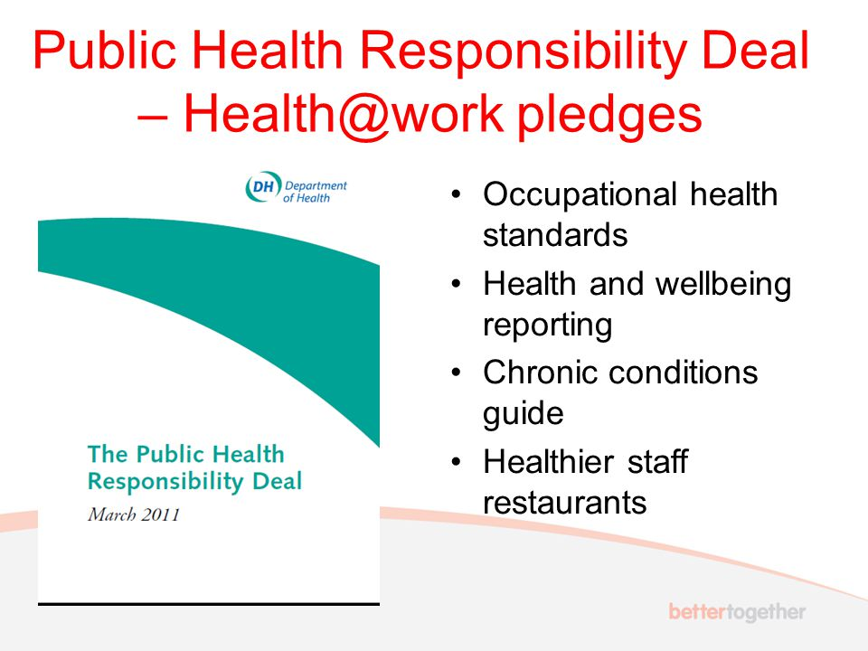 Public Health Responsibility Deal – Health@work pledges Occupational health standards Health and wellbeing reporting Chronic conditions guide Healthier staff restaurants