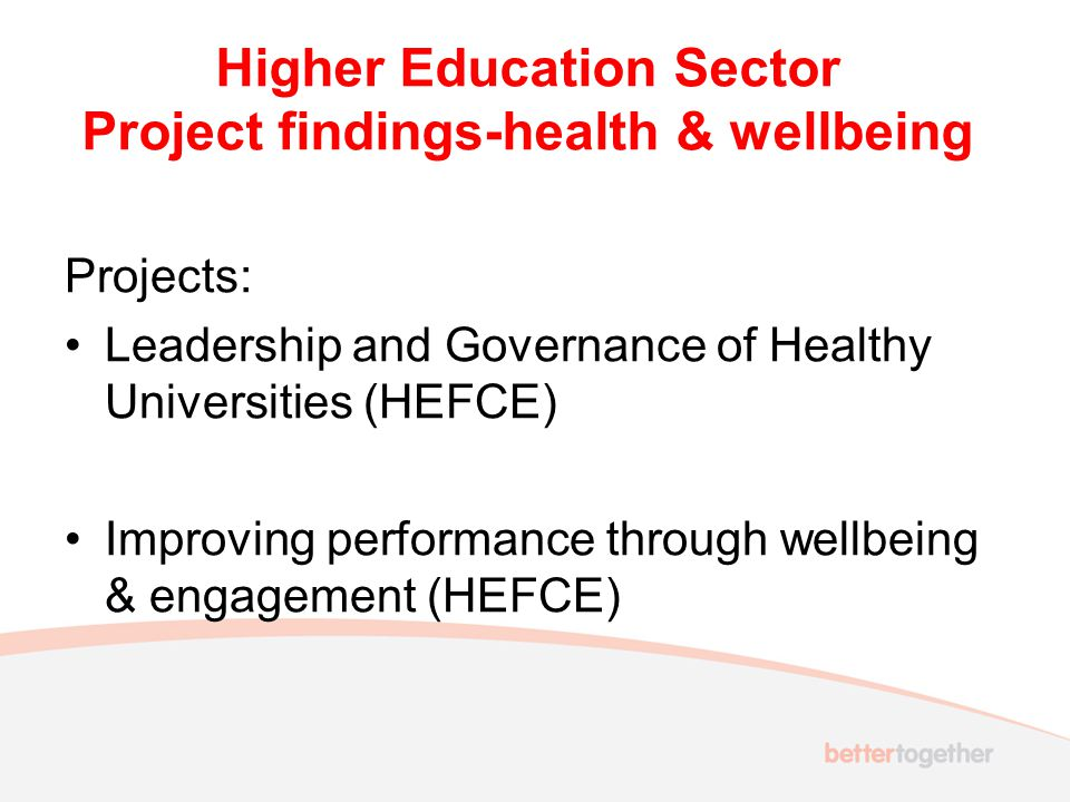 Higher Education Sector Project findings-health & wellbeing Projects: Leadership and Governance of Healthy Universities (HEFCE) Improving performance through wellbeing & engagement (HEFCE)
