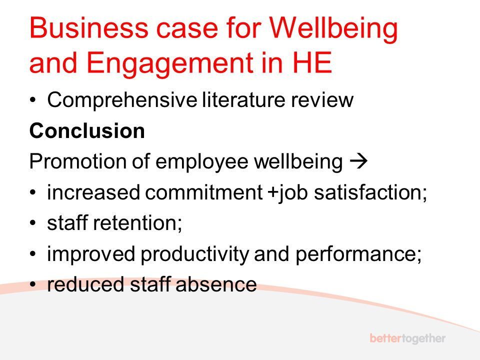 Business case for Wellbeing and Engagement in HE Comprehensive literature review Conclusion Promotion of employee wellbeing  increased commitment +job satisfaction; staff retention; improved productivity and performance; reduced staff absence