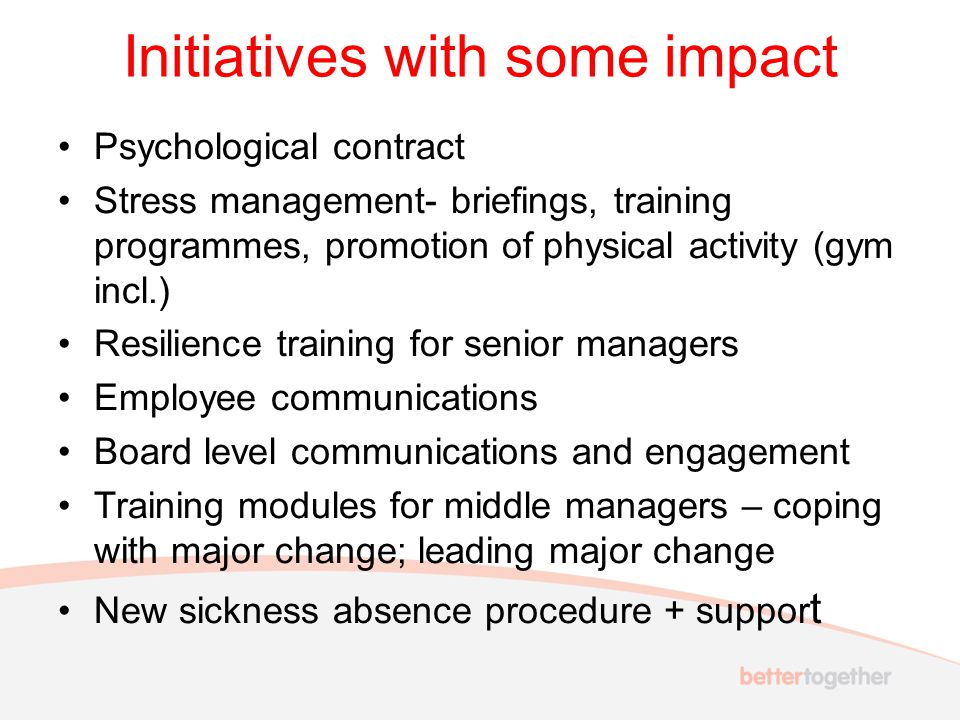 Initiatives with some impact Psychological contract Stress management- briefings, training programmes, promotion of physical activity (gym incl.) Resilience training for senior managers Employee communications Board level communications and engagement Training modules for middle managers – coping with major change; leading major change New sickness absence procedure + suppor t