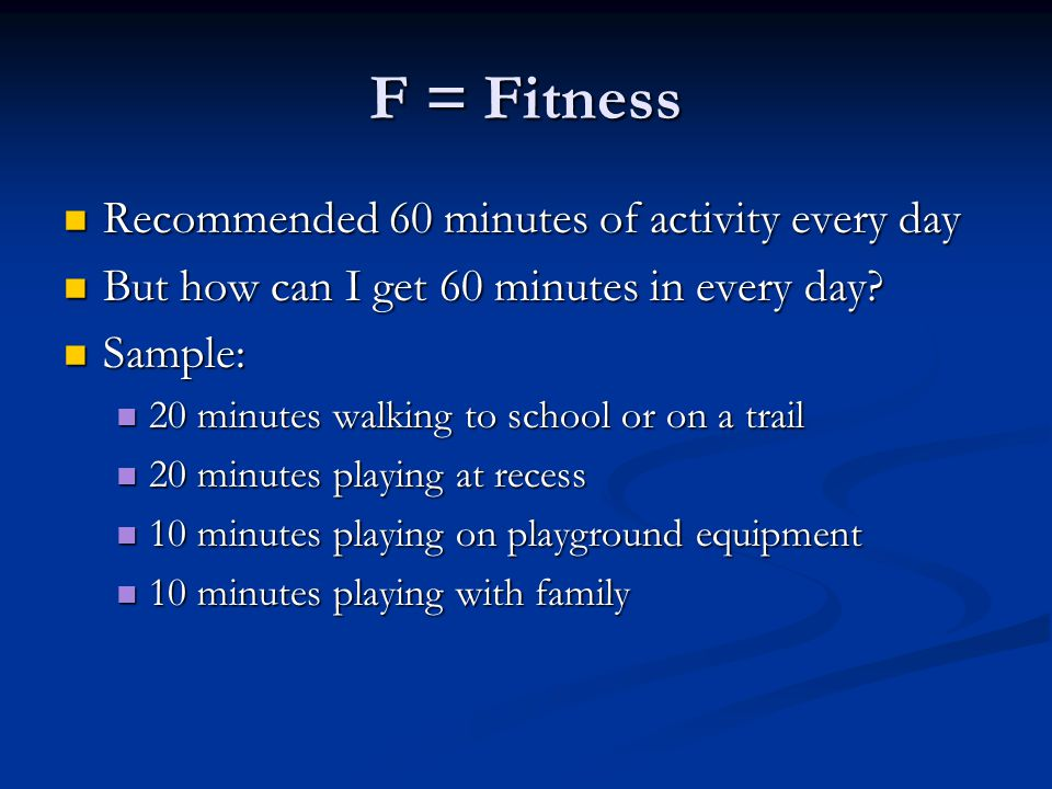 F = Fitness Recommended 60 minutes of activity every day But how can I get 60 minutes in every day.