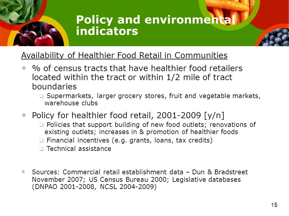 Policy and environmental indicators Availability of Healthier Food Retail in Communities % of census tracts that have healthier food retailers located within the tract or within 1/2 mile of tract boundaries  Supermarkets, larger grocery stores, fruit and vegetable markets, warehouse clubs Policy for healthier food retail, 2001-2009 [y/n]  Policies that support building of new food outlets; renovations of existing outlets; increases in & promotion of healthier foods  Financial incentives (e.g.