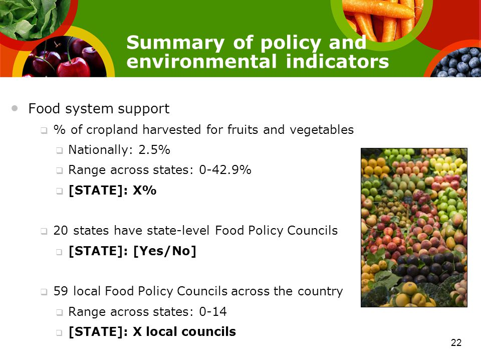Summary of policy and environmental indicators Food system support  % of cropland harvested for fruits and vegetables  Nationally: 2.5%  Range across states: 0-42.9%  [STATE]: X%  20 states have state-level Food Policy Councils  [STATE]: [Yes/No]  59 local Food Policy Councils across the country  Range across states: 0-14  [STATE]: X local councils 22