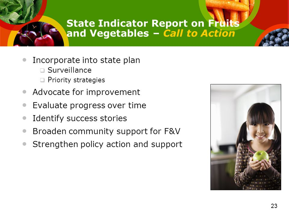 Incorporate into state plan  Surveillance  P riority strategies Advocate for improvement Evaluate progress over time Identify success stories Broaden community support for F&V Strengthen policy action and support State Indicator Report on Fruits and Vegetables – Call to Action 23