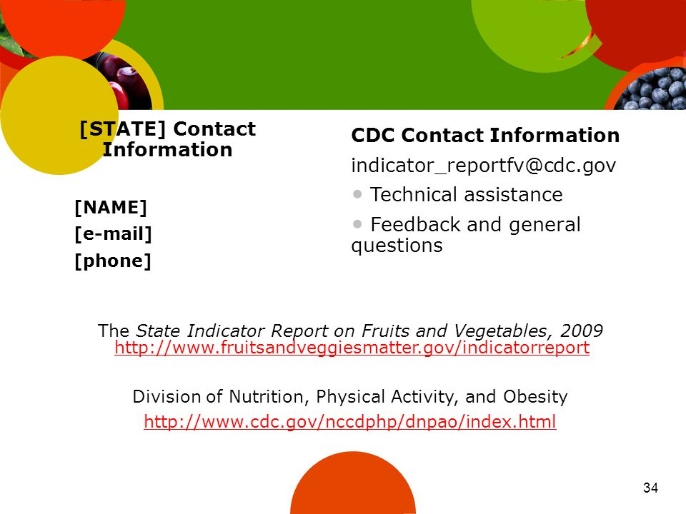 The State Indicator Report on Fruits and Vegetables, 2009 http://www.fruitsandveggiesmatter.gov/indicatorreport http://www.fruitsandveggiesmatter.gov/indicatorreport Division of Nutrition, Physical Activity, and Obesity http://www.cdc.gov/nccdphp/dnpao/index.html [STATE] Contact Information [NAME] [e-mail] [phone] CDC Contact Information indicator_reportfv@cdc.gov Technical assistance Feedback and general questions 34