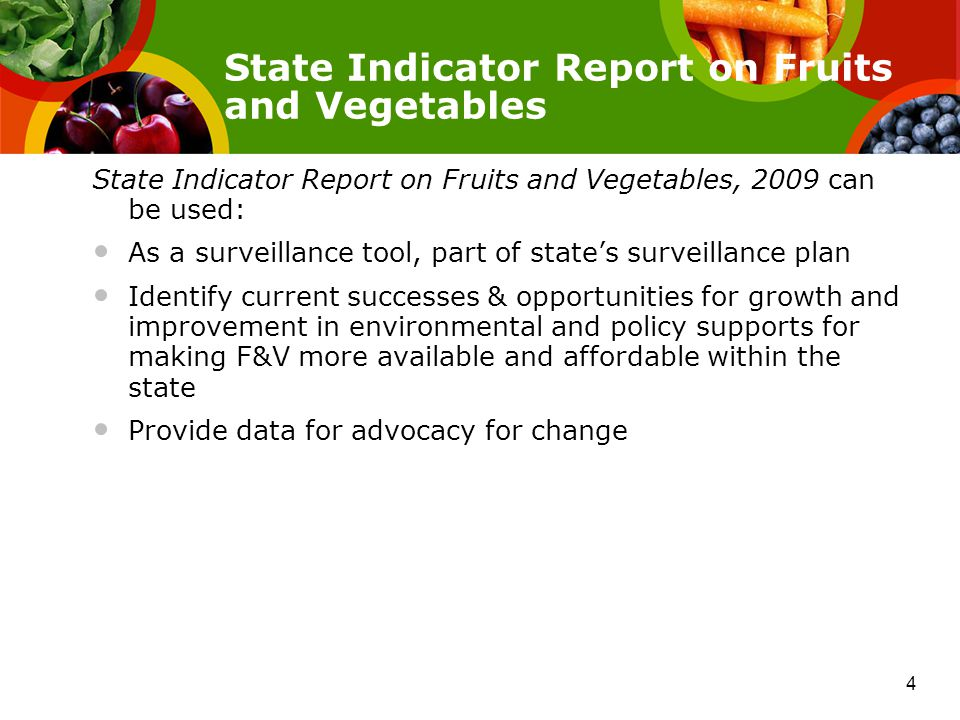 State Indicator Report on Fruits and Vegetables, 2009 can be used: As a surveillance tool, part of state's surveillance plan Identify current successes & opportunities for growth and improvement in environmental and policy supports for making F&V more available and affordable within the state Provide data for advocacy for change State Indicator Report on Fruits and Vegetables 4