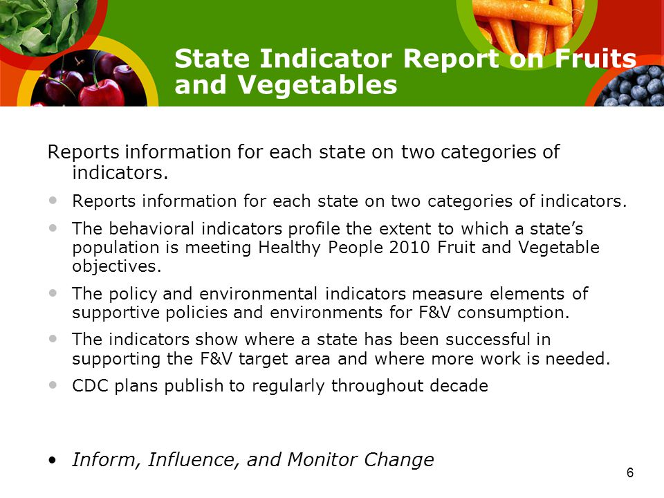State Indicator Report on Fruits and Vegetables Reports information for each state on two categories of indicators.