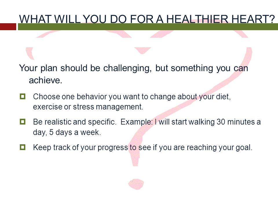 WHAT WILL YOU DO FOR A HEALTHIER HEART? Your plan should be challenging, but something you can achieve.  Choose one behavior you want to change about