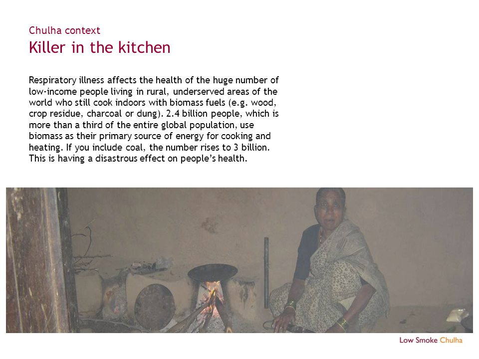 Chulha context Killer in the kitchen Respiratory illness affects the health of the huge number of low-income people living in rural, underserved areas of the world who still cook indoors with biomass fuels (e.g.