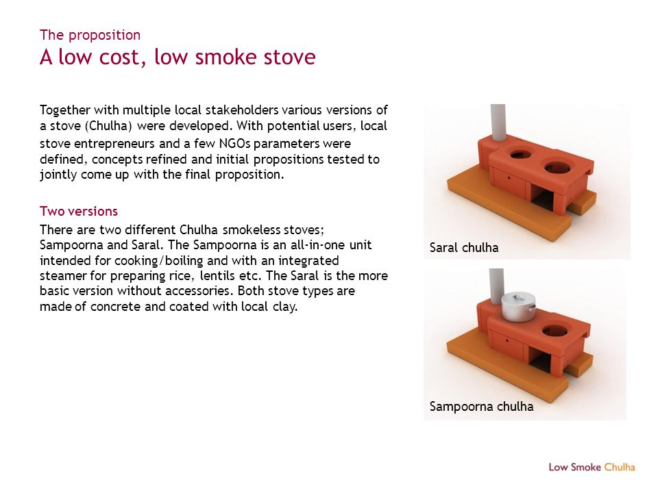 The proposition A low cost, low smoke stove Together with multiple local stakeholders various versions of a stove (Chulha) were developed. With potent