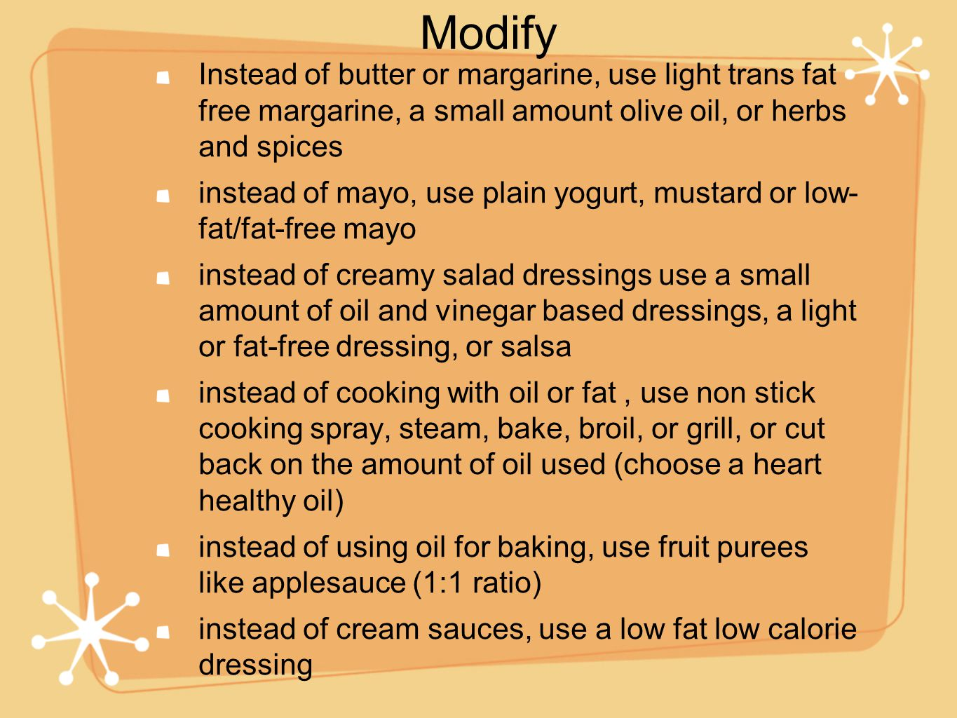 Instead of butter or margarine, use light trans fat free margarine, a small amount olive oil, or herbs and spices instead of mayo, use plain yogurt, mustard or low- fat/fat-free mayo instead of creamy salad dressings use a small amount of oil and vinegar based dressings, a light or fat-free dressing, or salsa instead of cooking with oil or fat, use non stick cooking spray, steam, bake, broil, or grill, or cut back on the amount of oil used (choose a heart healthy oil) instead of using oil for baking, use fruit purees like applesauce (1:1 ratio) instead of cream sauces, use a low fat low calorie dressing Modify