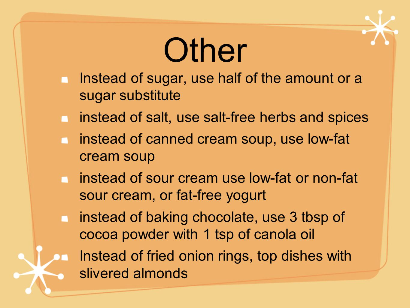 Other Instead of sugar, use half of the amount or a sugar substitute instead of salt, use salt-free herbs and spices instead of canned cream soup, use low-fat cream soup instead of sour cream use low-fat or non-fat sour cream, or fat-free yogurt instead of baking chocolate, use 3 tbsp of cocoa powder with 1 tsp of canola oil Instead of fried onion rings, top dishes with slivered almonds