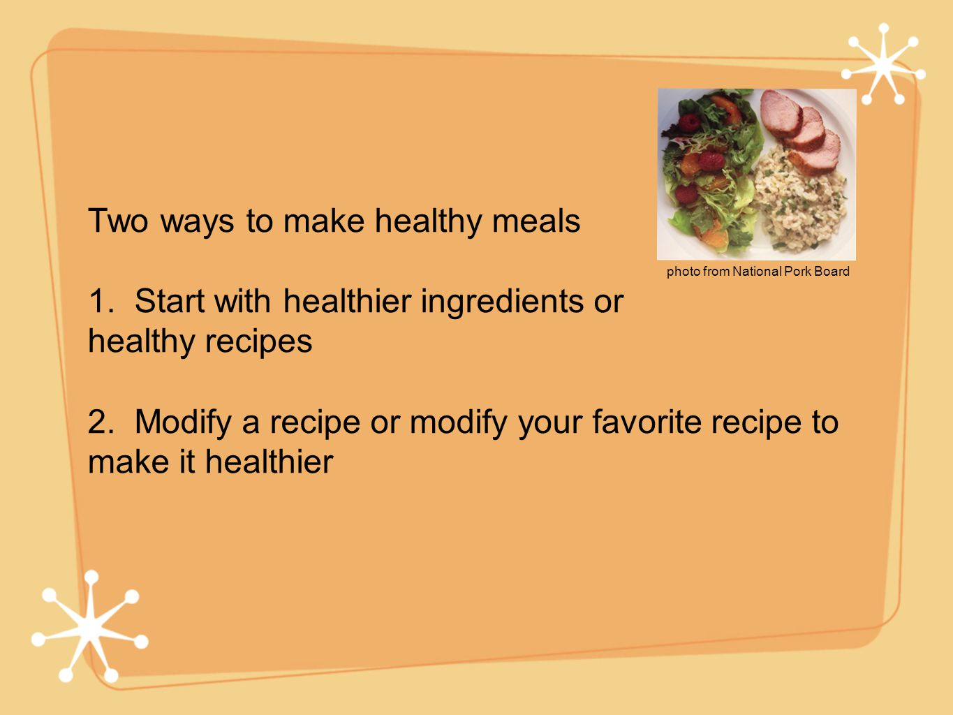 Two ways to make healthy meals 1. Start with healthier ingredients or healthy recipes 2.