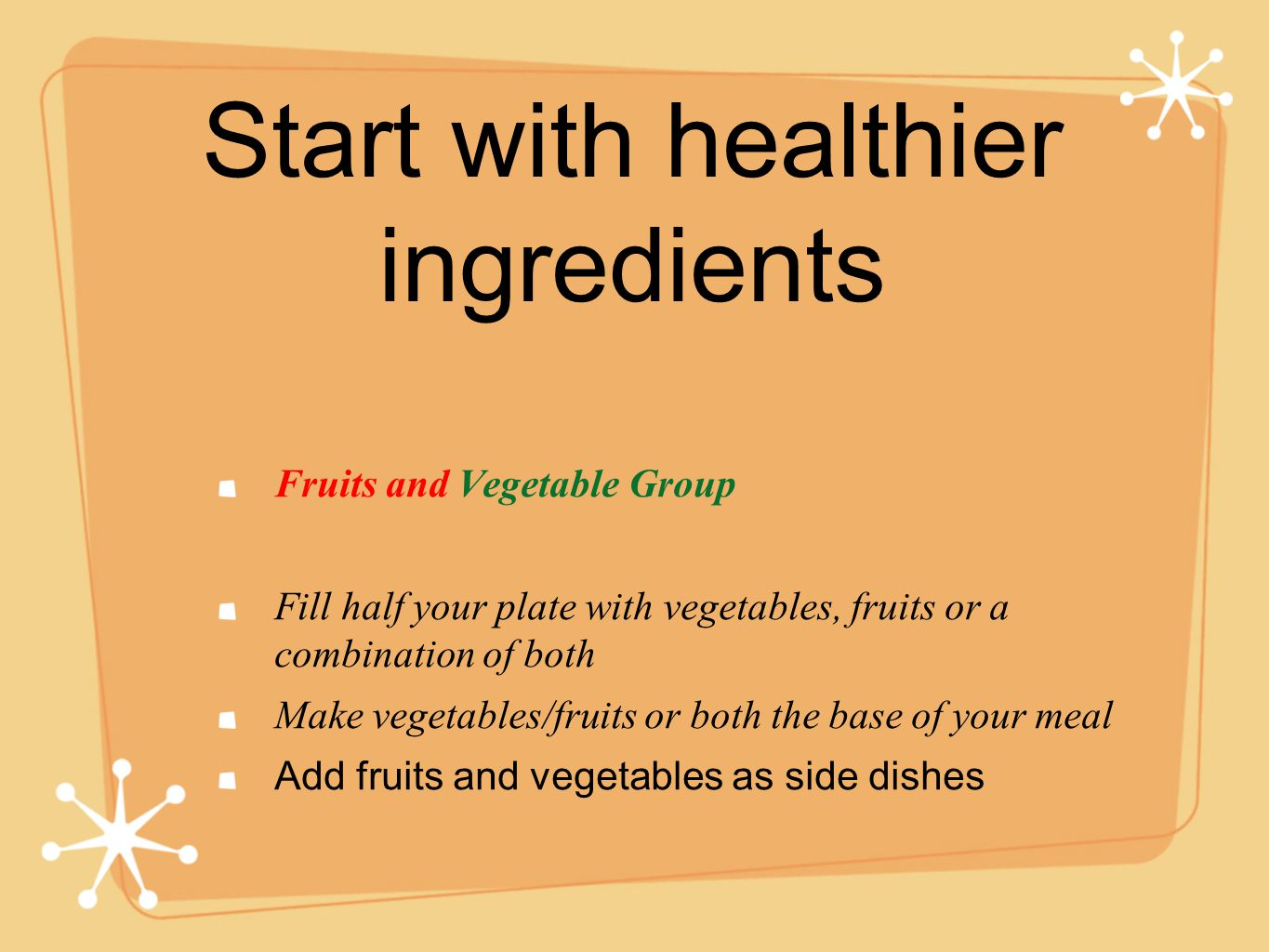 Start with healthier ingredients Fruits and Vegetable Group Fill half your plate with vegetables, fruits or a combination of both Make vegetables/fruits or both the base of your meal Add fruits and vegetables as side dishes