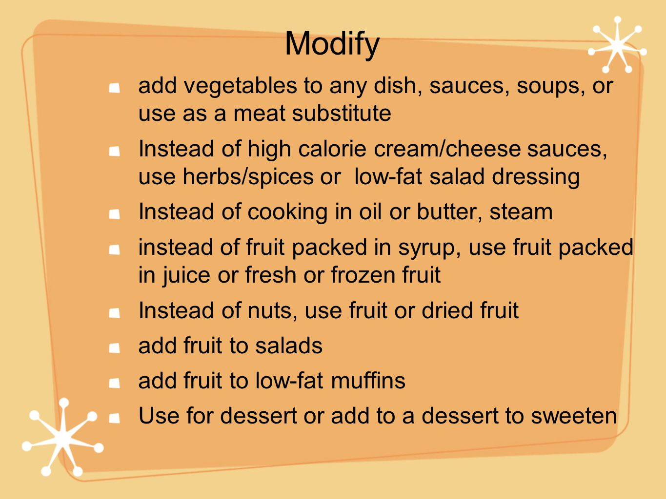 add vegetables to any dish, sauces, soups, or use as a meat substitute Instead of high calorie cream/cheese sauces, use herbs/spices or low-fat salad dressing Instead of cooking in oil or butter, steam instead of fruit packed in syrup, use fruit packed in juice or fresh or frozen fruit Instead of nuts, use fruit or dried fruit add fruit to salads add fruit to low-fat muffins Use for dessert or add to a dessert to sweeten Modify