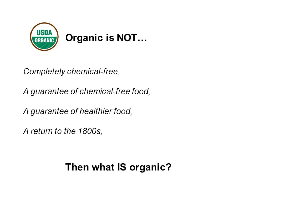 Organic is NOT… Completely chemical-free, A guarantee of chemical-free food, A guarantee of healthier food, A return to the 1800s, Then what IS organic