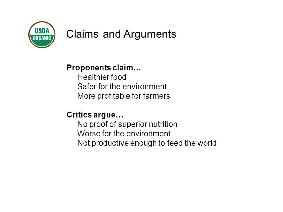 Claims and Arguments Proponents claim… Healthier food Safer for the environment More profitable for farmers Critics argue… No proof of superior nutrition Worse for the environment Not productive enough to feed the world