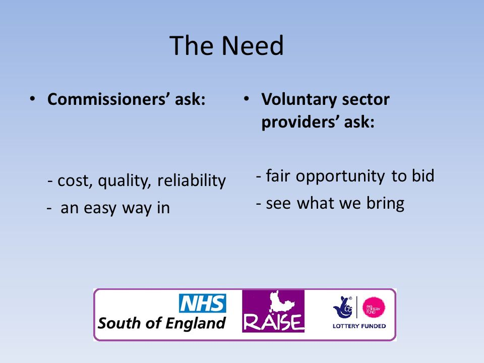 The Need Commissioners' ask: - cost, quality, reliability - an easy way in Voluntary sector providers' ask: - fair opportunity to bid - see what we br