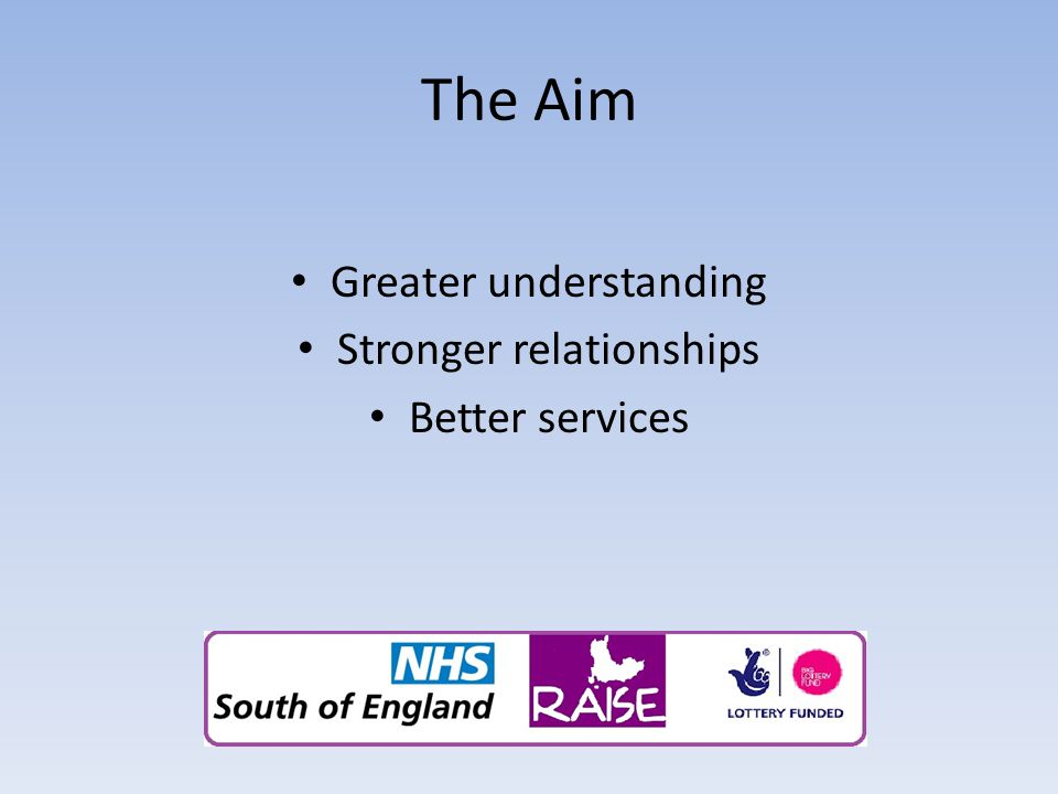 The Aim Greater understanding Stronger relationships Better services