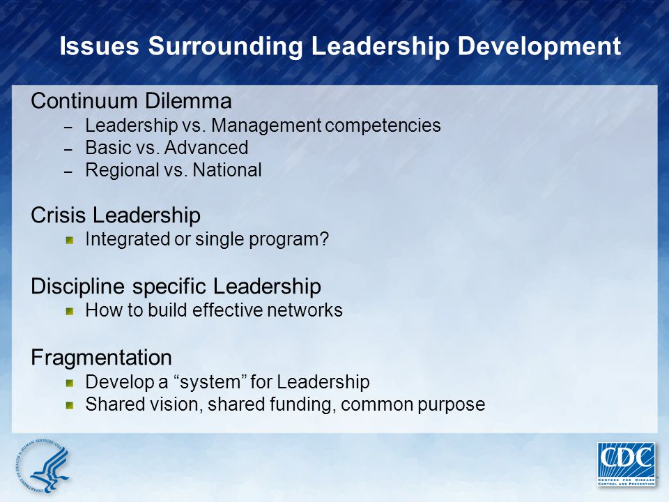 Issues Surrounding Leadership Development Continuum Dilemma – Leadership vs. Management competencies – Basic vs. Advanced – Regional vs. National Cris