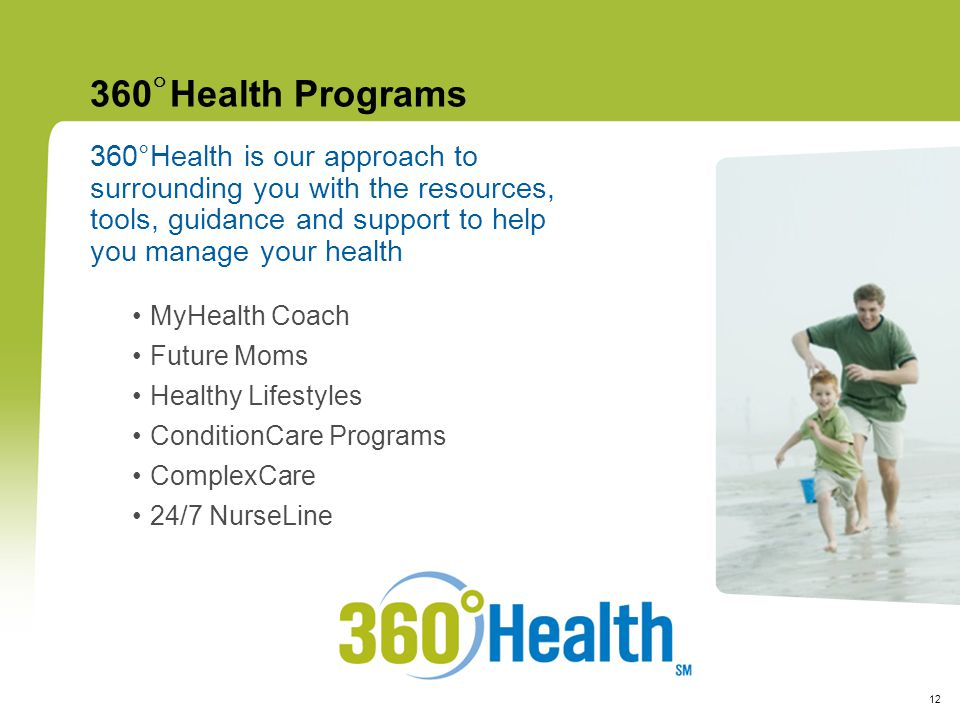 12 360  Health Programs 360°Health is our approach to surrounding you with the resources, tools, guidance and support to help you manage your health MyHealth Coach Future Moms Healthy Lifestyles ConditionCare Programs ComplexCare 24/7 NurseLine