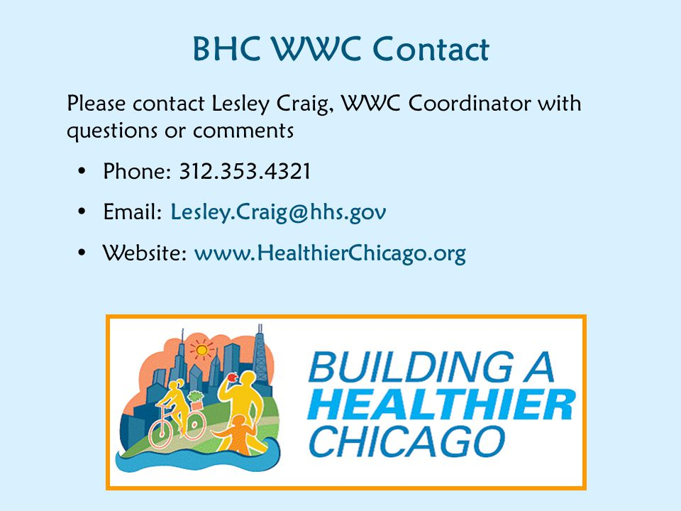 BHC WWC Contact Please contact Lesley Craig, WWC Coordinator with questions or comments Phone: 312.353.4321 Email: Lesley.Craig@hhs.gov Website: www.HealthierChicago.org