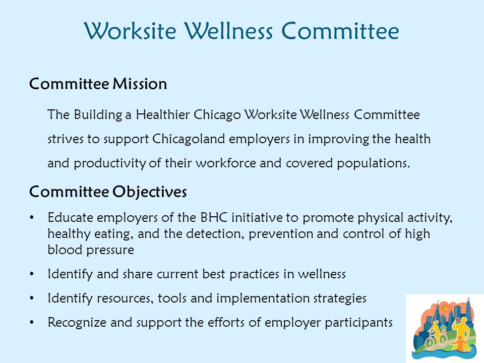 Worksite Wellness Committee Committee Mission The Building a Healthier Chicago Worksite Wellness Committee strives to support Chicagoland employers in improving the health and productivity of their workforce and covered populations.