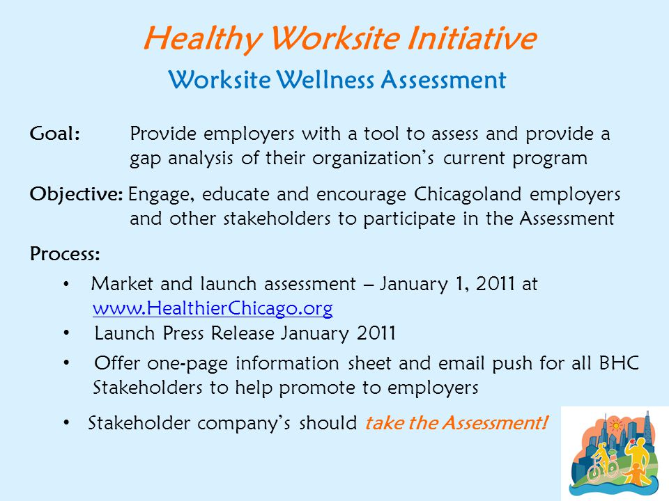 Healthy Worksite Initiative Worksite Wellness Assessment Goal: Provide employers with a tool to assess and provide a gap analysis of their organization's current program Objective: Engage, educate and encourage Chicagoland employers and other stakeholders to participate in the Assessment Process: Market and launch assessment – January 1, 2011 at www.HealthierChicago.orgwww.HealthierChicago.org Launch Press Release January 2011 Offer one-page information sheet and email push for all BHC Stakeholders to help promote to employers Stakeholder company's should take the Assessment!