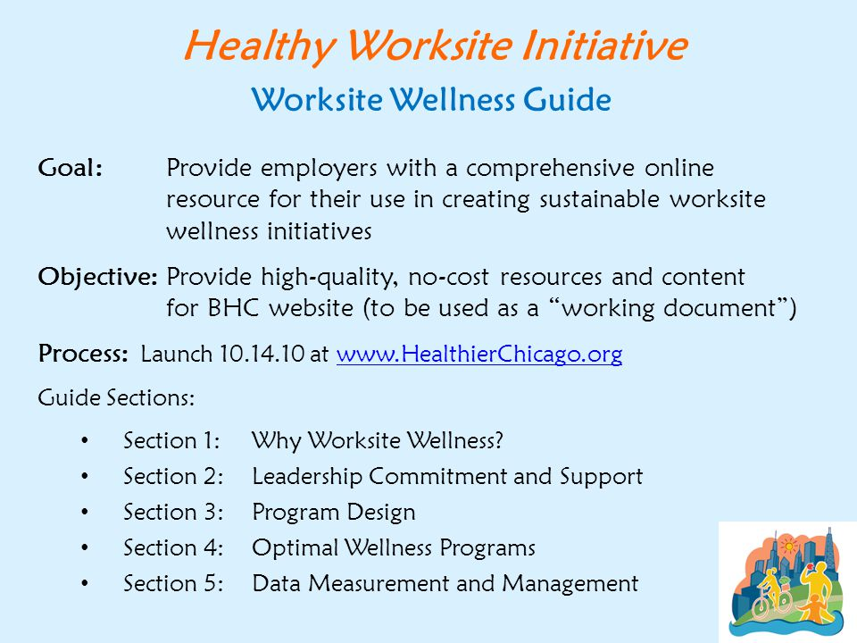 Goal: Provide employers with a comprehensive online resource for their use in creating sustainable worksite wellness initiatives Objective: Provide high-quality, no-cost resources and content for BHC website (to be used as a working document ) Process: Launch 10.14.10 at www.HealthierChicago.orgwww.HealthierChicago.org Guide Sections: Section 1:Why Worksite Wellness.