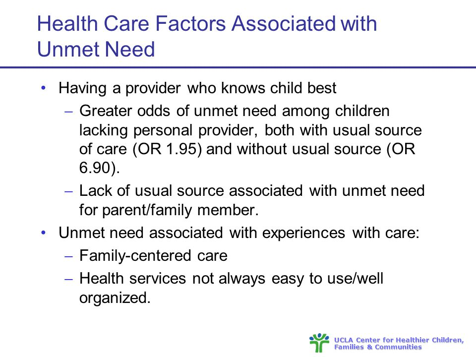 UCLA Center for Healthier Children, Families & Communities Health Care Factors Associated with Unmet Need Having a provider who knows child best  Greater odds of unmet need among children lacking personal provider, both with usual source of care (OR 1.95) and without usual source (OR 6.90).