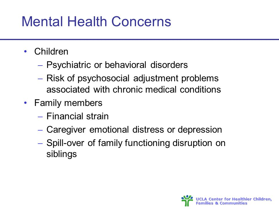 UCLA Center for Healthier Children, Families & Communities Mental Health Concerns Children  Psychiatric or behavioral disorders  Risk of psychosocial adjustment problems associated with chronic medical conditions Family members  Financial strain  Caregiver emotional distress or depression  Spill-over of family functioning disruption on siblings