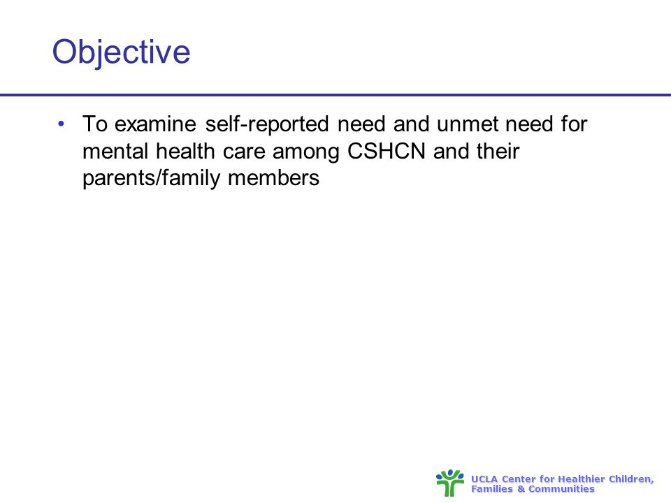 UCLA Center for Healthier Children, Families & Communities Objective To examine self-reported need and unmet need for mental health care among CSHCN and their parents/family members