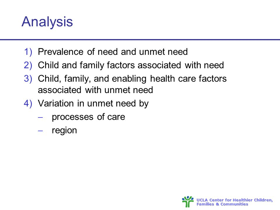 UCLA Center for Healthier Children, Families & Communities Analysis 1)Prevalence of need and unmet need 2)Child and family factors associated with need 3)Child, family, and enabling health care factors associated with unmet need 4)Variation in unmet need by  processes of care  region