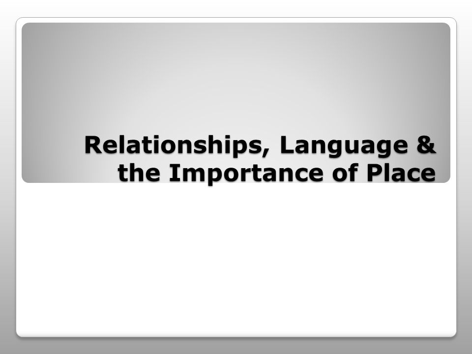 Relationships, Language & the Importance of Place