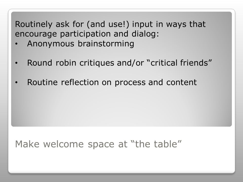 Make welcome space at the table Routinely ask for (and use!) input in ways that encourage participation and dialog: Anonymous brainstorming Round robin critiques and/or critical friends Routine reflection on process and content